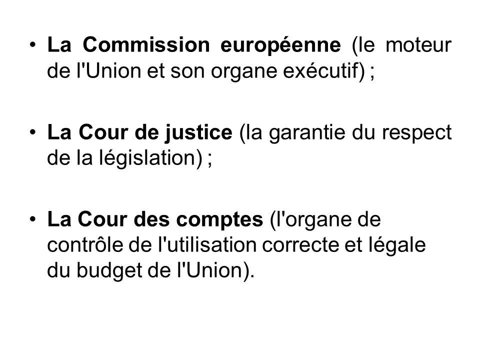La Commission européenne (le moteur de l'Union et son organe exécutif) ; La Cour de justice (la garantie du respect de la législation) ; La Cour des c