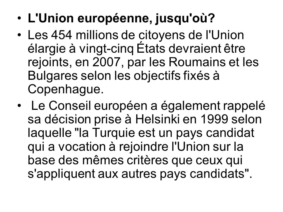L'Union européenne, jusqu'où? Les 454 millions de citoyens de l'Union élargie à vingt-cinq États devraient être rejoints, en 2007, par les Roumains et
