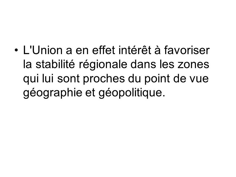 L'Union a en effet intérêt à favoriser la stabilité régionale dans les zones qui lui sont proches du point de vue géographie et géopolitique.