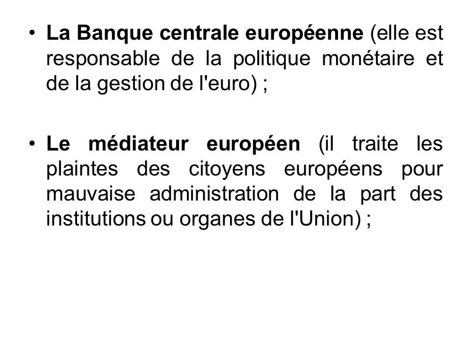 La Banque centrale européenne (elle est responsable de la politique monétaire et de la gestion de l'euro) ; Le médiateur européen (il traite les plain