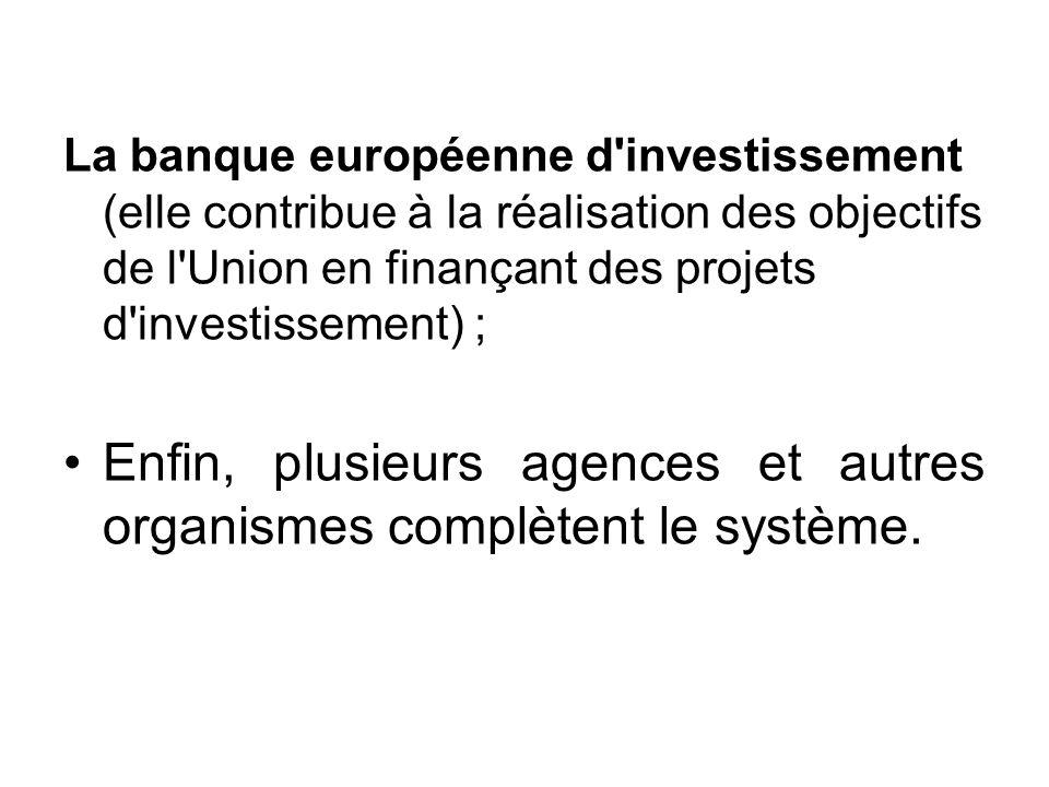 La banque européenne d'investissement (elle contribue à la réalisation des objectifs de l'Union en finançant des projets d'investissement) ; Enfin, pl