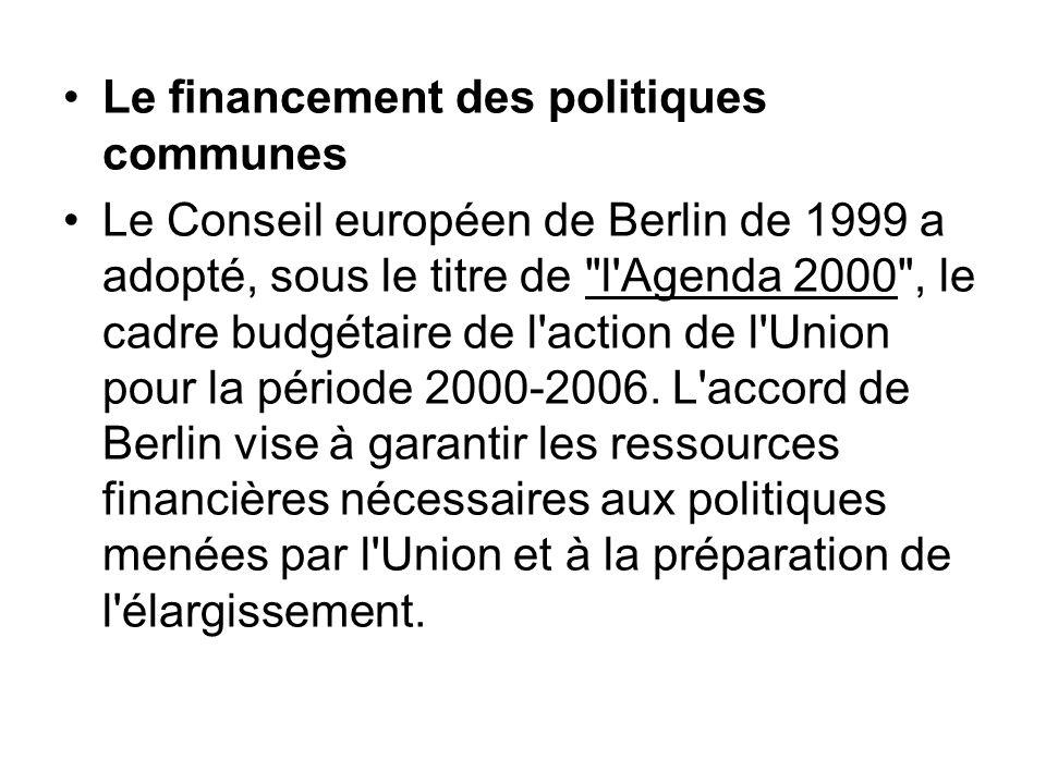 Le financement des politiques communes Le Conseil européen de Berlin de 1999 a adopté, sous le titre de