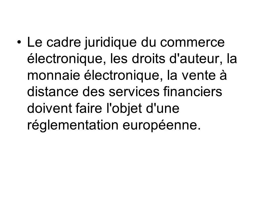 Le cadre juridique du commerce électronique, les droits d'auteur, la monnaie électronique, la vente à distance des services financiers doivent faire l