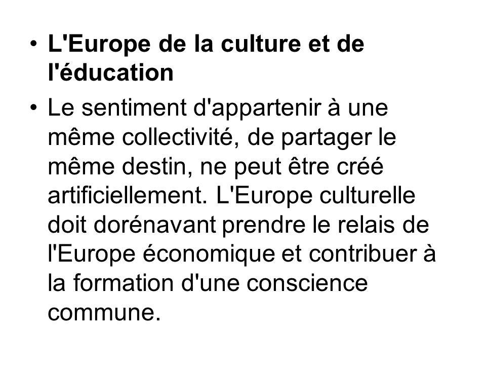 L'Europe de la culture et de l'éducation Le sentiment d'appartenir à une même collectivité, de partager le même destin, ne peut être créé artificielle