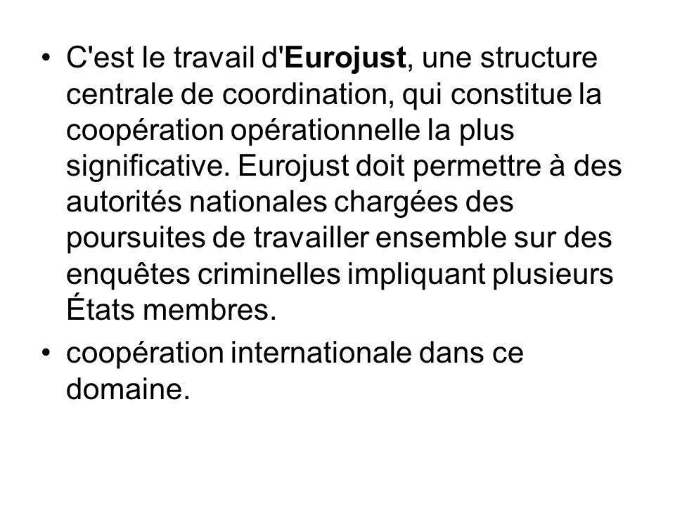 C'est le travail d'Eurojust, une structure centrale de coordination, qui constitue la coopération opérationnelle la plus significative. Eurojust doit