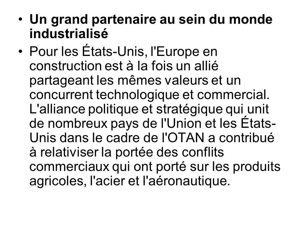 Un grand partenaire au sein du monde industrialisé Pour les États-Unis, l'Europe en construction est à la fois un allié partageant les mêmes valeurs e