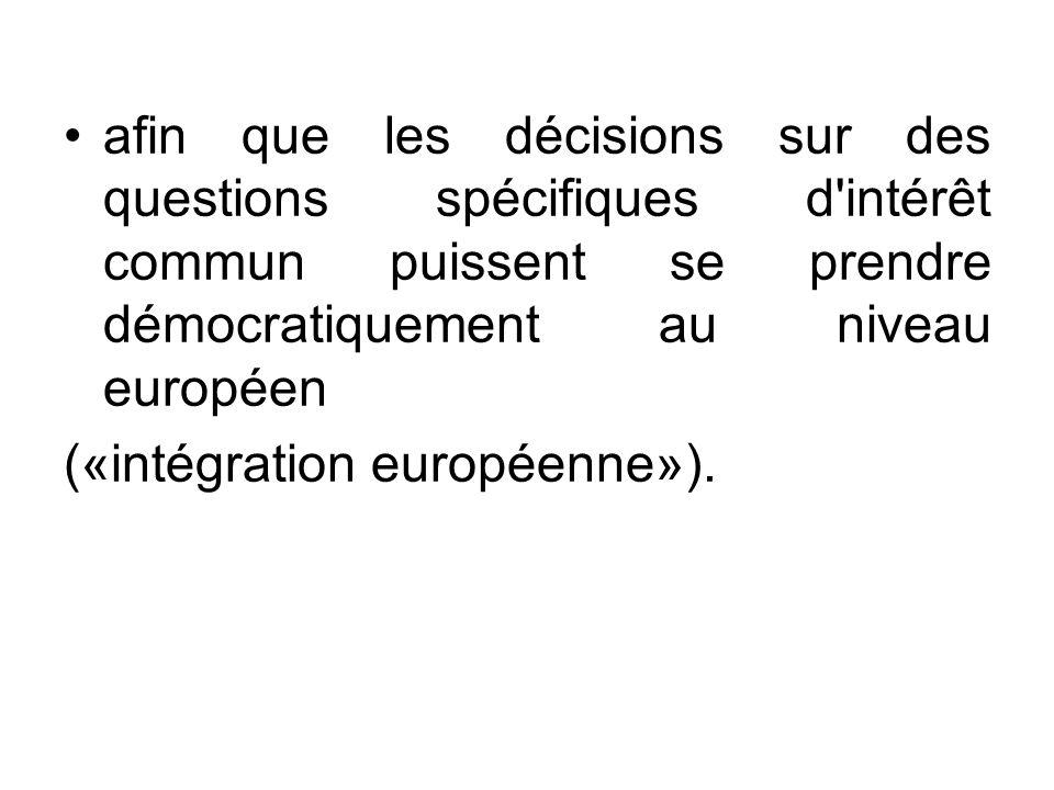 afin que les décisions sur des questions spécifiques d'intérêt commun puissent se prendre démocratiquement au niveau européen («intégration européenne