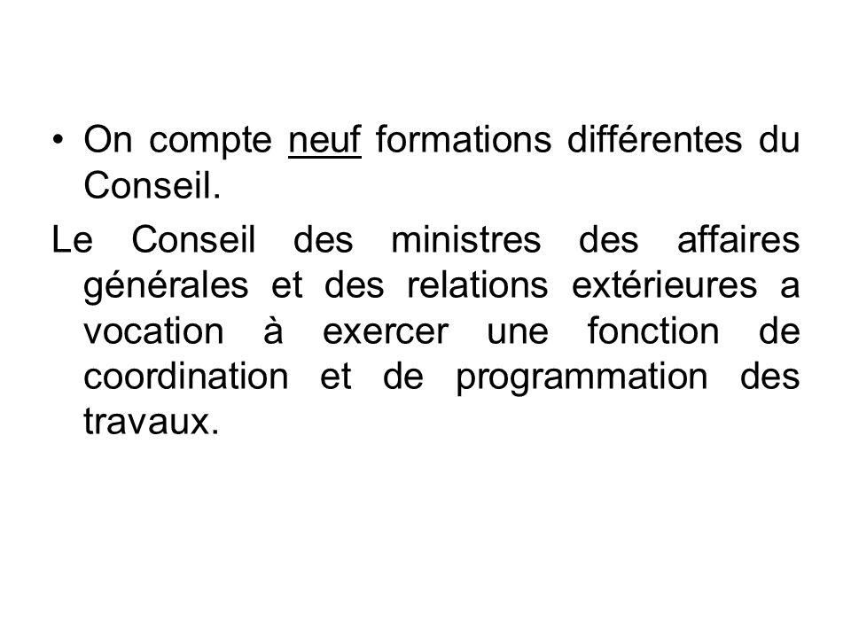 On compte neuf formations différentes du Conseil. Le Conseil des ministres des affaires générales et des relations extérieures a vocation à exercer un