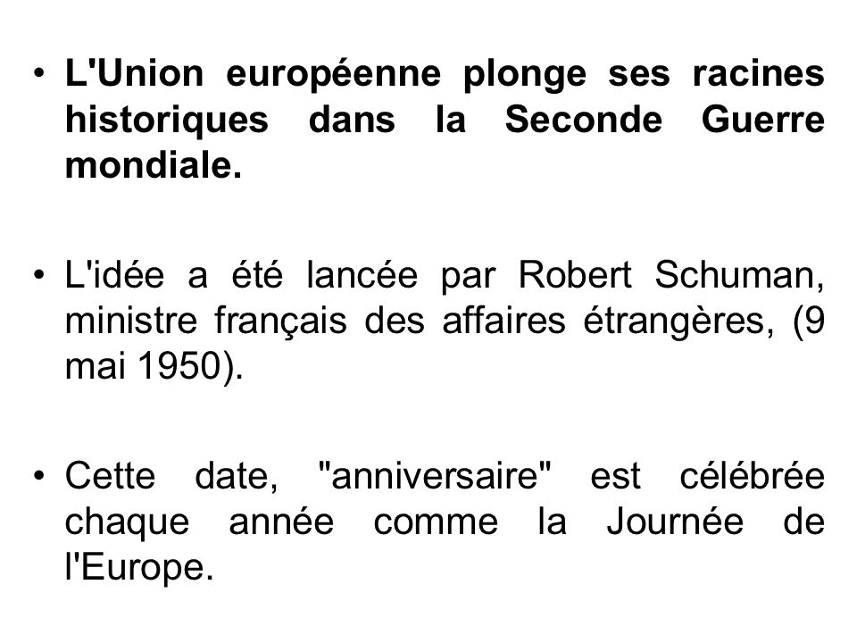 L'Union européenne plonge ses racines historiques dans la Seconde Guerre mondiale. L'idée a été lancée par Robert Schuman, ministre français des affai