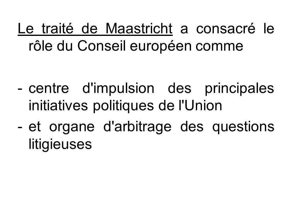 Le traité de Maastricht a consacré le rôle du Conseil européen comme -centre d'impulsion des principales initiatives politiques de l'Union -et organe