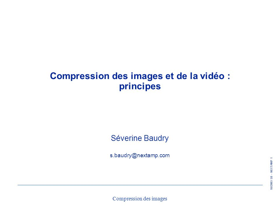 10/2003 SB – NEXTAMP 52 Compression des images Mesure de la distorsion Mesure de la distorsion très complexe sur les images l sensibilité de l œil variable suivant les fréquences spatiales l phénomènes de masquage l … Mesure simplifiée : EQM (Erreur Quadratique Moyenne) Rapport Signal à Bruit (SNR : Signal to Noise Ratio)(en dB)