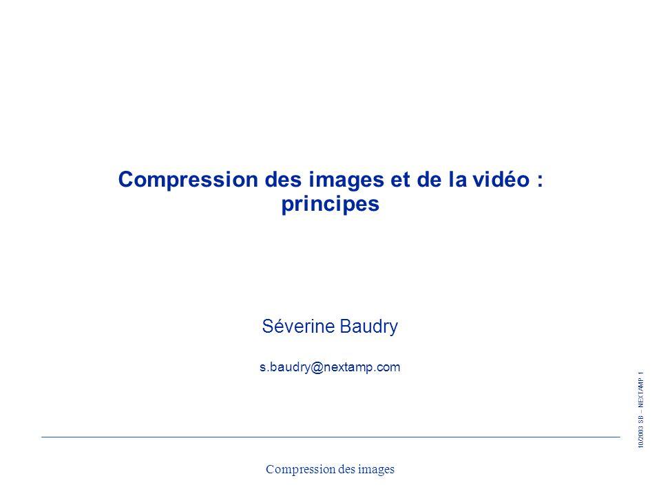 10/2003 SB – NEXTAMP 1 Compression des images Compression des images et de la vidéo : principes Séverine Baudry s.baudry@nextamp.com