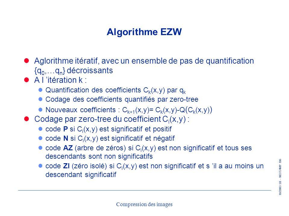 10/2003 SB – NEXTAMP 106 Compression des images Algorithme EZW Aglorithme itératif, avec un ensemble de pas de quantification {q 0,…q n } décroissants