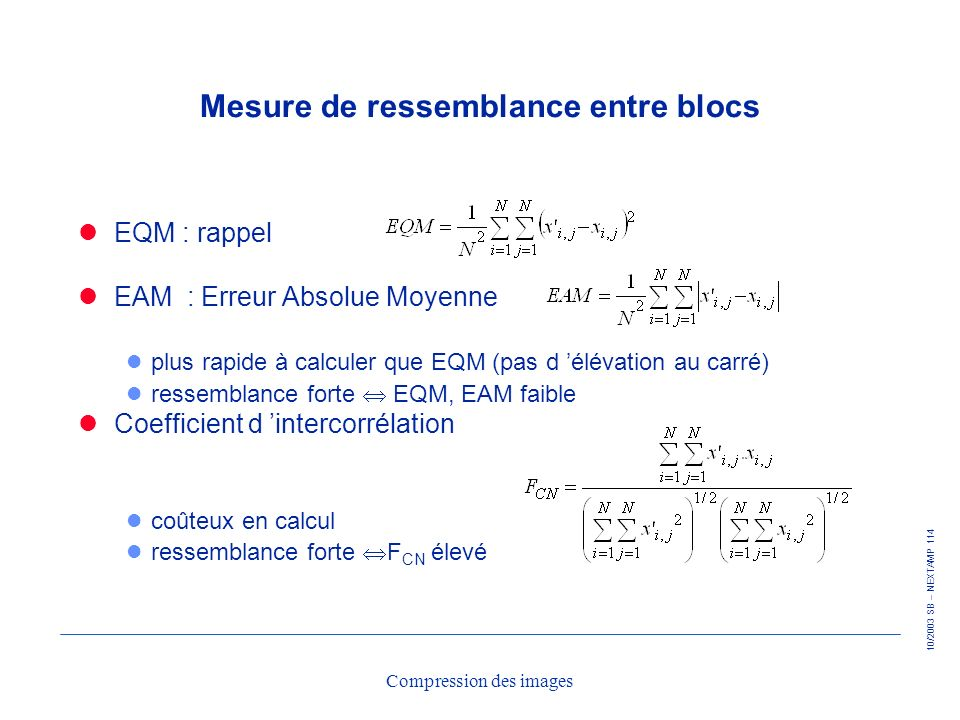 10/2003 SB – NEXTAMP 114 Compression des images Mesure de ressemblance entre blocs EQM : rappel EAM : Erreur Absolue Moyenne l plus rapide à calculer