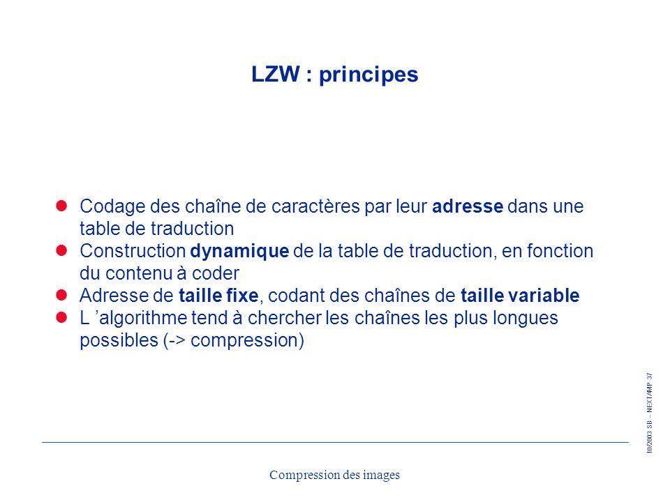 10/2003 SB – NEXTAMP 37 Compression des images LZW : principes Codage des chaîne de caractères par leur adresse dans une table de traduction Construct