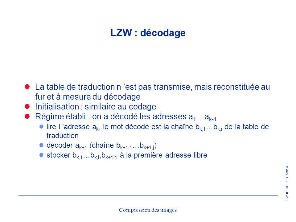 10/2003 SB – NEXTAMP 39 Compression des images LZW : décodage La table de traduction n est pas transmise, mais reconstituée au fur et à mesure du déco