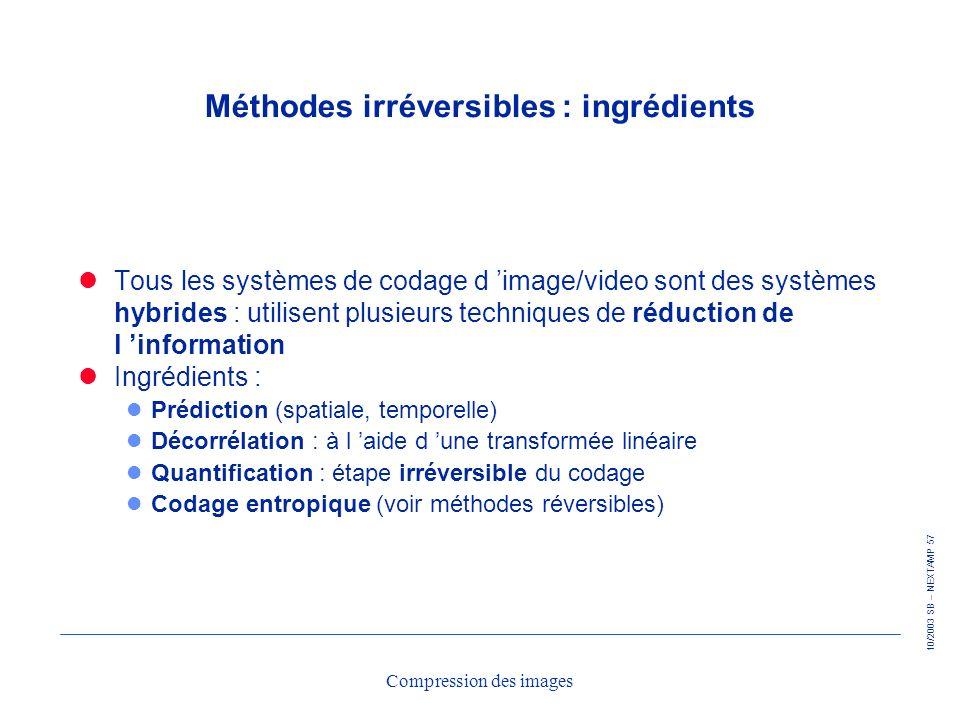 10/2003 SB – NEXTAMP 57 Compression des images Méthodes irréversibles : ingrédients Tous les systèmes de codage d image/video sont des systèmes hybrid