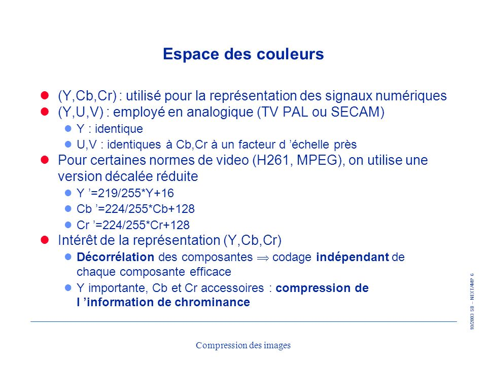 10/2003 SB – NEXTAMP 77 Compression des images Transformations linéaires particulières Transformations orthogonales (unitaires) : l Inversibles, inverse facile à calculer l Conservation de lénergie dans le domaine transformé (EQM spatiale = EQM transformée) Transformations séparables : l calcul des coefficients par 2 transformations successives monodimensionnelles