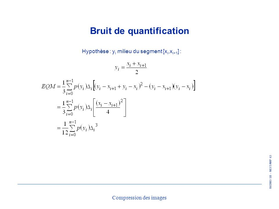 10/2003 SB – NEXTAMP 63 Compression des images Bruit de quantification Hypothèse : y i milieu du segment [x i,x i+1 ] :