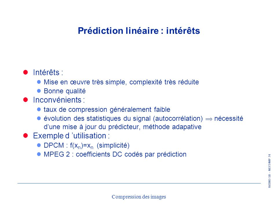 10/2003 SB – NEXTAMP 74 Compression des images Prédiction linéaire : intérêts Intérêts : l Mise en œuvre très simple, complexité très réduite l Bonne