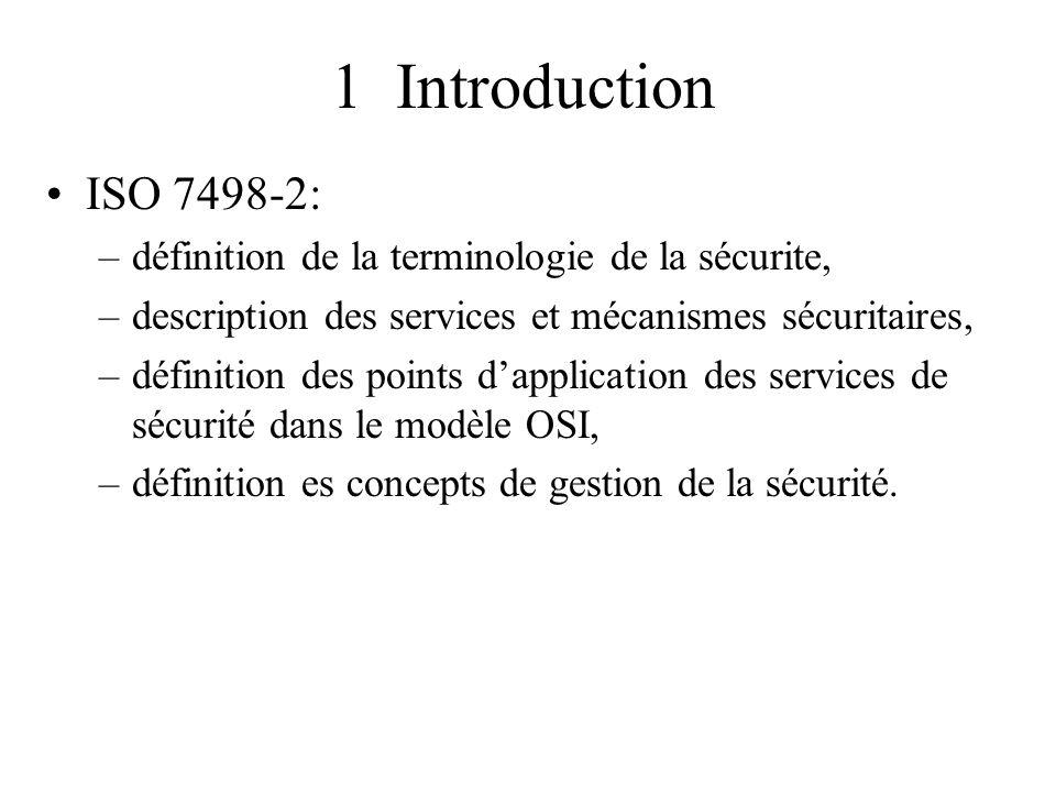 1 Introduction ISO 7498-2: –définition de la terminologie de la sécurite, –description des services et mécanismes sécuritaires, –définition des points