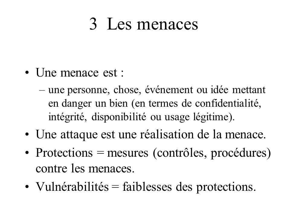 3 Les menaces Une menace est : –une personne, chose, événement ou idée mettant en danger un bien (en termes de confidentialité, intégrité, disponibili