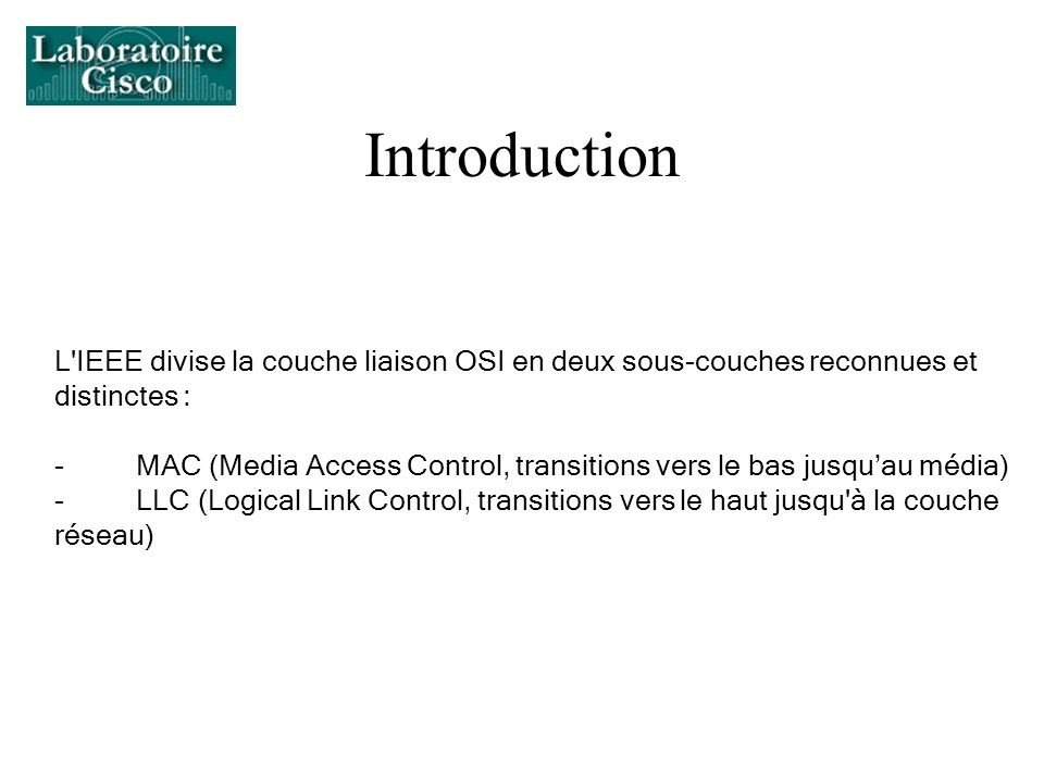 Introduction L'IEEE divise la couche liaison OSI en deux sous-couches reconnues et distinctes : - MAC (Media Access Control, transitions vers le bas j