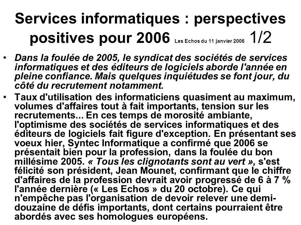 Services informatiques : perspectives positives pour 2006 Les Echos du 11 janvier 2006 1/2 Dans la foulée de 2005, le syndicat des sociétés de services informatiques et des éditeurs de logiciels aborde l année en pleine confiance.