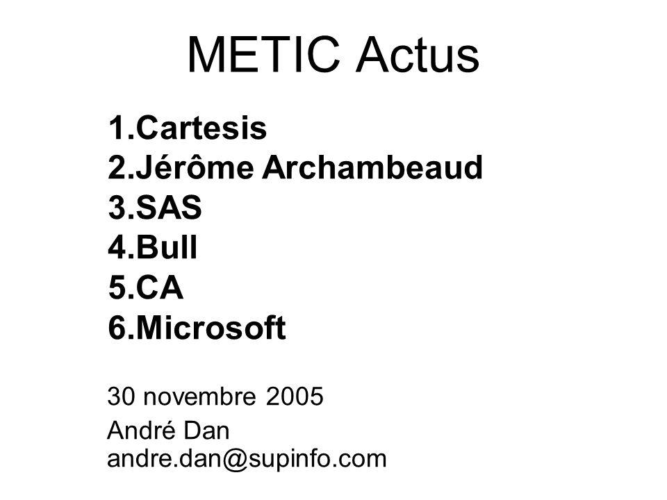 METIC Actus 30 novembre 2005 André Dan andre.dan@supinfo.com 1.Cartesis 2.Jérôme Archambeaud 3.SAS 4.Bull 5.CA 6.Microsoft