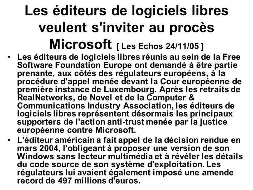 Les éditeurs de logiciels libres veulent s inviter au procès Microsoft [ Les Echos 24/11/05 ] Les éditeurs de logiciels libres réunis au sein de la Free Software Foundation Europe ont demandé à être partie prenante, aux côtés des régulateurs européens, à la procédure d appel menée devant la Cour européenne de première instance de Luxembourg.