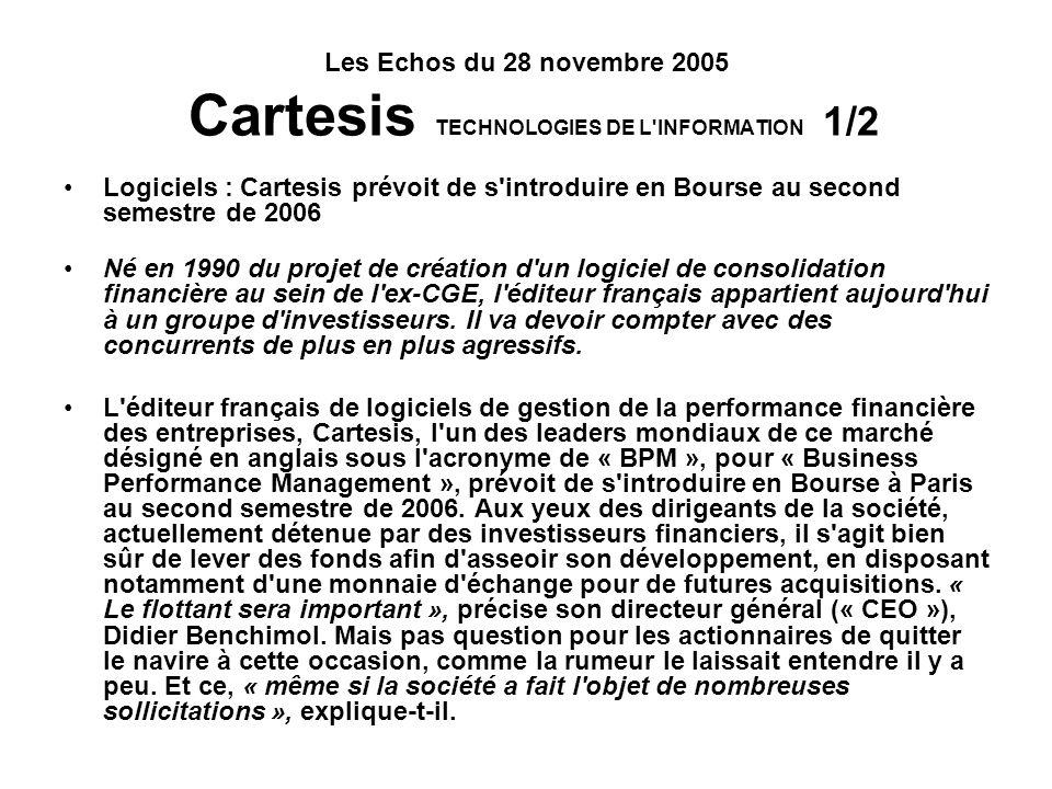 Les Echos du 28 novembre 2005 Cartesis TECHNOLOGIES DE L INFORMATION 1/2 « Etre le SAP du BPM » Emanation d un projet de l ex-Compagnie Générale des Eaux, passé ensuite dans le giron de PricewaterhouseCoopers, Cartesis connaît actuellement une forte expansion, profitant à la fois de nouvelles législations comme Sarbanes- Oxley et de la volonté des entreprises d affiner toujours plus l analyse de leur activité.
