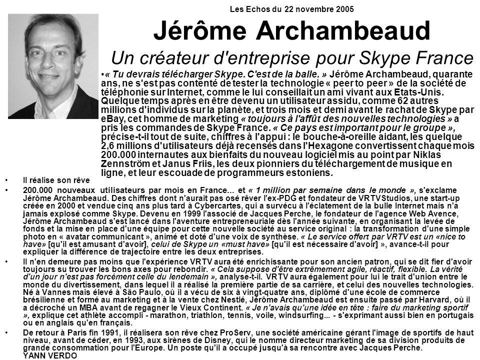 Les Echos du 22 novembre 2005 Jérôme Archambeaud Un créateur d'entreprise pour Skype France Il réalise son rêve 200.000 nouveaux utilisateurs par mois