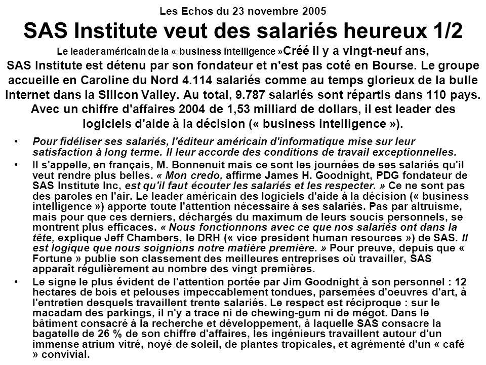 Les Echos du 23 novembre 2005 SAS Institute veut des salariés heureux 1/2 Le leader américain de la « business intelligence » Créé il y a vingt-neuf ans, SAS Institute est détenu par son fondateur et n est pas coté en Bourse.