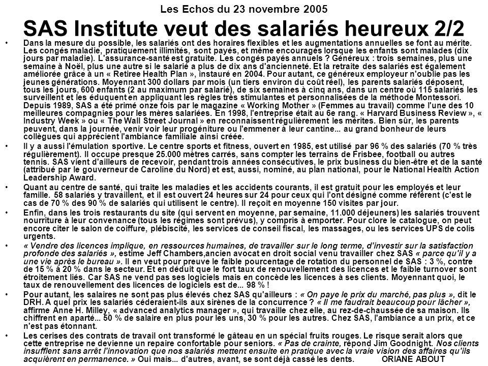 Les Echos du 23 novembre 2005 SAS Institute veut des salariés heureux 2/2 Dans la mesure du possible, les salariés ont des horaires flexibles et les augmentations annuelles se font au mérite.