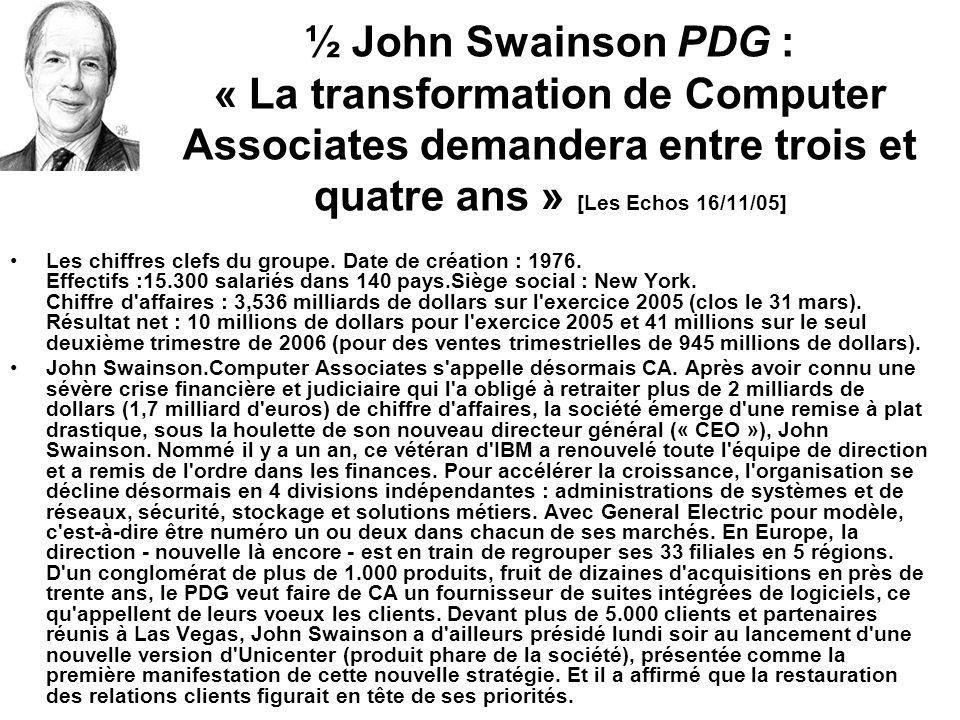 ½ John Swainson PDG : « La transformation de Computer Associates demandera entre trois et quatre ans » [Les Echos 16/11/05] Les chiffres clefs du groupe.