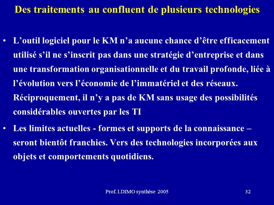 Prof. I.DIMO synthèse 200532 Des traitements au confluent de plusieurs technologies Loutil logiciel pour le KM na aucune chance dêtre efficacement uti