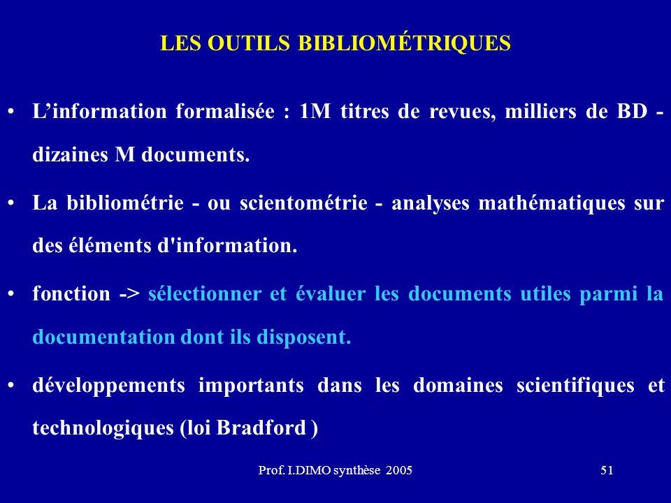 Prof. I.DIMO synthèse 200551 LES OUTILS BIBLIOMÉTRIQUES Linformation formalisée : 1M titres de revues, milliers de BD - dizaines M documents. La bibli