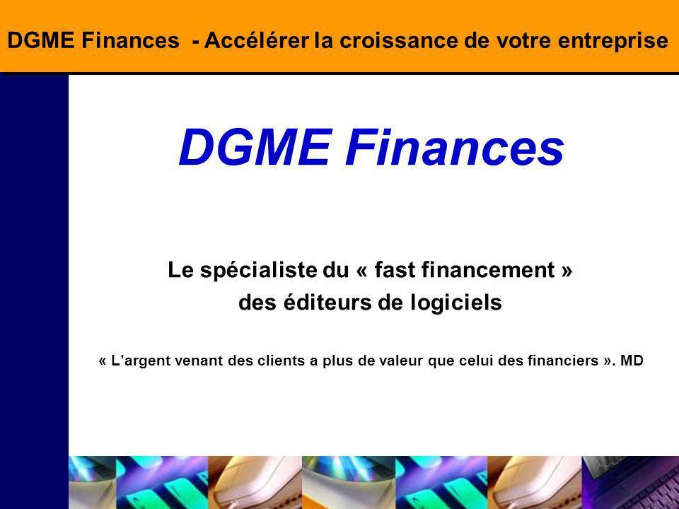 DGME Finances - Accélérer la croissance de votre entreprise DGME Finances Le spécialiste du « fast financement » des éditeurs de logiciels « Largent venant des clients a plus de valeur que celui des financiers ».