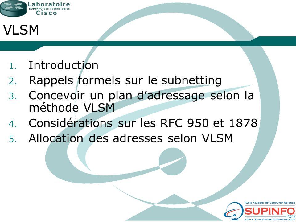 VLSM 1. Introduction 2. Rappels formels sur le subnetting 3. Concevoir un plan dadressage selon la méthode VLSM 4. Considérations sur les RFC 950 et 1