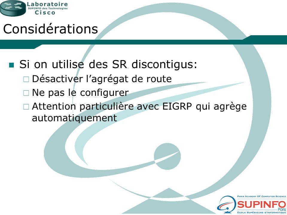 Considérations Si on utilise des SR discontigus: Désactiver lagrégat de route Ne pas le configurer Attention particulière avec EIGRP qui agrège automa