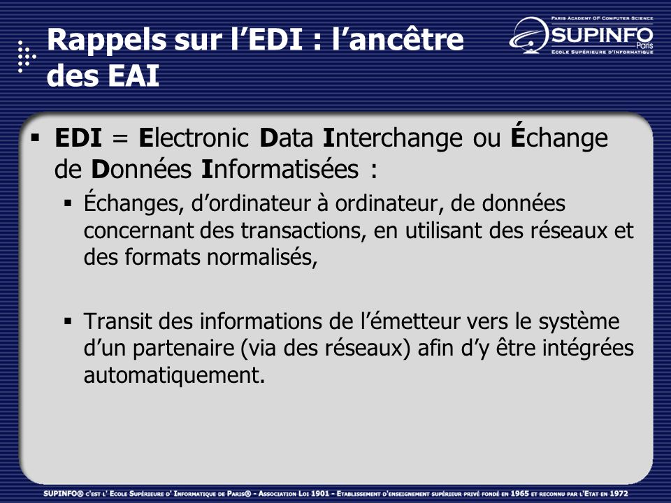 Standards EDI Les standards dorganisations UN/EDIFACT : United Nations / Electronic Data Interchange For Administration, Commerce and Transport ANSI - American National Standards Institute ASC - Accredited Standards Committee X12 - order placement & processing, shipping & receiving information, invoicing, payment & cash application data Certains industriels ont créé leur propres normes : industrie automobile = norme ODETTE, industrie aéronautique : norme AECMA.