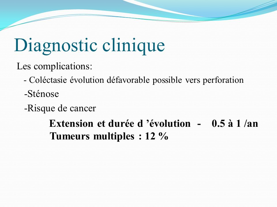 Diagnostic clinique Les complications: - Coléctasie évolution défavorable possible vers perforation -Sténose -Risque de cancer Extension et durée d év