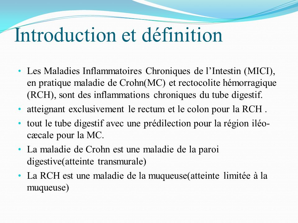 Introduction et définition Les Maladies Inflammatoires Chroniques de lIntestin (MICI), en pratique maladie de Crohn(MC) et rectocolite hémorragique (R