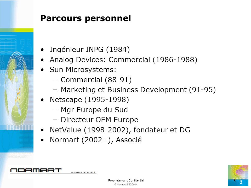 © Normart 2/20/2014 Proprietary and Confidential 3 Parcours personnel Ingénieur INPG (1984) Analog Devices: Commercial (1986-1988) Sun Microsystems: –