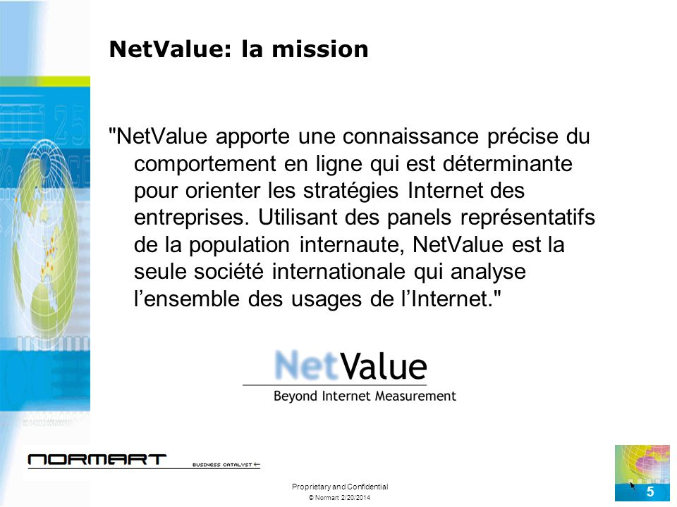© Normart 2/20/2014 Proprietary and Confidential 5 NetValue: la mission