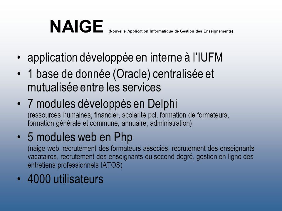 NAIGE (Nouvelle Application Informatique de Gestion des Enseignements) application développée en interne à lIUFM 1 base de donnée (Oracle) centralisée