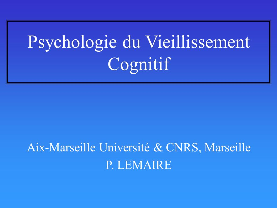 Psychologie du Vieillissement Cognitif Aix-Marseille Université & CNRS, Marseille P. LEMAIRE