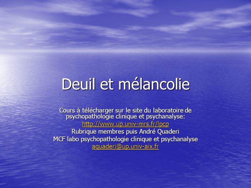 Deuil et mélancolie Cours à télécharger sur le site du laboratoire de psychopathologie clinique et psychanalyse: http://www.up.univ-mrs.fr/lpcp Rubrique membres puis André Quaderi MCF labo psychopathologie clinique et psychanalyse aquaderi@up.univ-aix.fr
