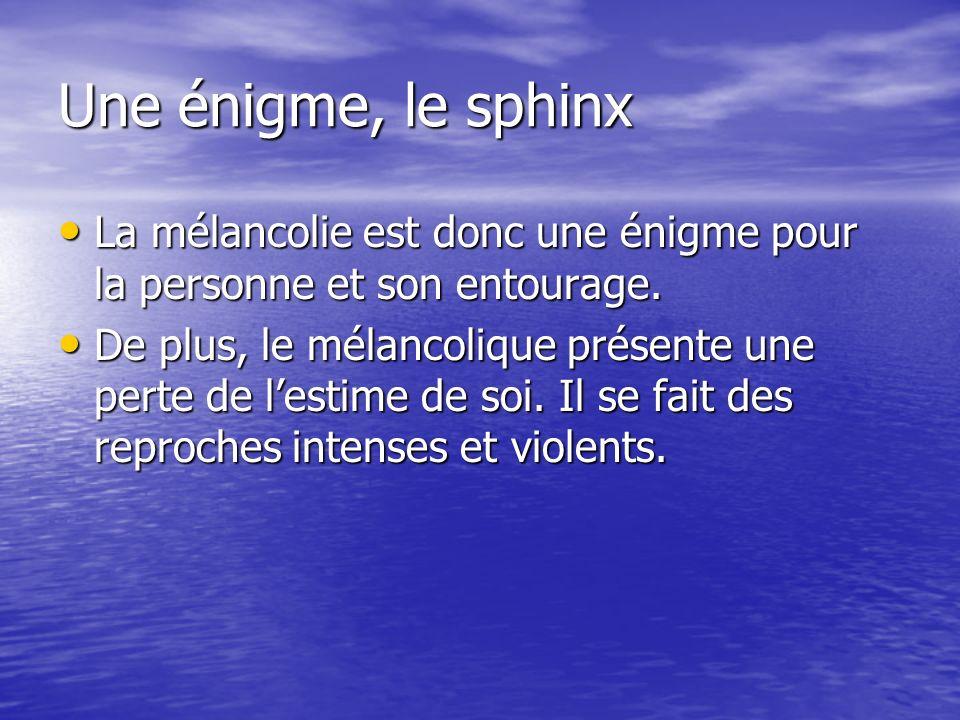 Une énigme, le sphinx La mélancolie est donc une énigme pour la personne et son entourage. La mélancolie est donc une énigme pour la personne et son e
