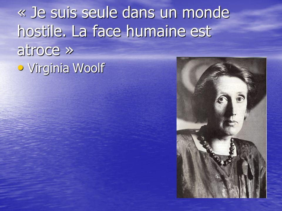 « Je suis seule dans un monde hostile. La face humaine est atroce » Virginia Woolf Virginia Woolf